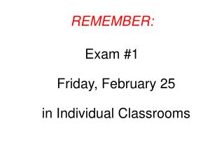 REMEMBER:  Exam 1  Friday, February 25  in Individual Classrooms