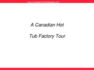 A Canadian Hot   Tub Factory Tour