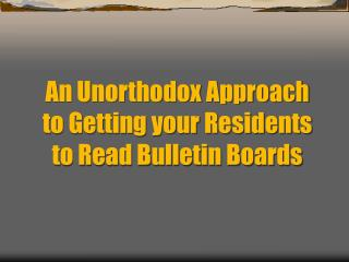An Unorthodox Approach to Getting your Residents to Read Bulletin Boards