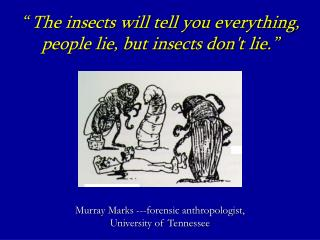 The insects will tell you everything, people lie, but insects dont lie.         Murray Marks ---forensic anthropologis