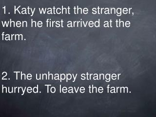 1. Katy watcht the stranger, when he first arrived at the farm.    2. The unhappy stranger hurryed. To leave the farm.