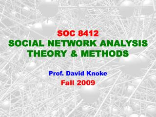 SOC 8412  SOCIAL NETWORK ANALYSIS THEORY  METHODS  Prof. David Knoke  Fall 2009