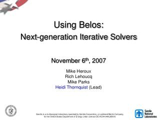 Using Belos:  Next-generation Iterative Solvers    November 6th, 2007  Mike Heroux  Rich Lehoucq Mike Parks Heidi Thornq