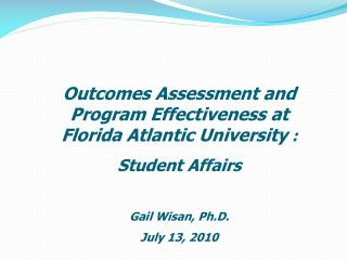 Outcomes Assessment and Program Effectiveness at Florida Atlantic University : Student Affairs  Gail Wisan, Ph.D. July 1