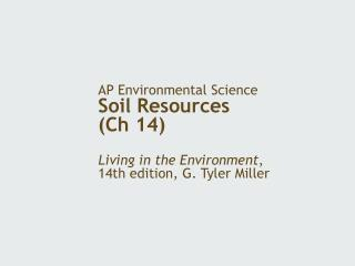 AP Environmental Science Soil Resources Ch 14                             Living in the Environment,  14th edition, G. T