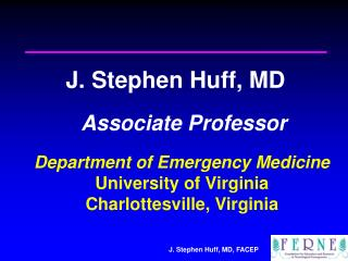 J. Stephen Huff, MD   Associate Professor  Department of Emergency Medicine University of Virginia Charlottesville, Virg