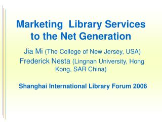 Marketing  Library Services to the Net Generation  Jia Mi The College of New Jersey, USA   Frederick Nesta Lingnan Unive