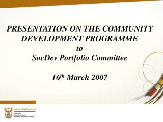 PRESENTATION ON THE COMMUNITY DEVELOPMENT PROGRAMME to  SocDev Portfolio Committee  16th March 2007