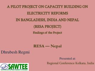 A PILOT PROJECT ON CAPACITY BUILDING ON ELECTRICITY REFORMS IN BANGLADESH, INDIA AND NEPAL RESA PROJECT Findings of the
