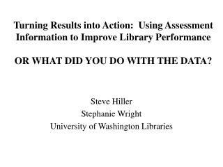 Turning Results into Action:  Using Assessment Information to Improve Library Performance  OR WHAT DID YOU DO WITH THE D