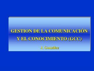 GESTION DE LA COMUNICACI N Y EL CONOCIMIENTO GCC  J. Gonz lez