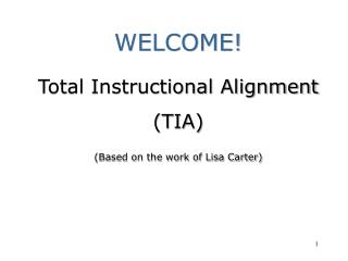 WELCOME  Total Instructional Alignment  TIA  Based on the work of Lisa Carter