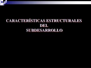 CARACTER STICAS ESTRUCTURALES  DEL  SUBDESARROLLO