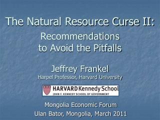 The Natural Resource Curse II:  Recommendations  to Avoid the Pitfalls   Jeffrey Frankel Harpel Professor, Harvard Unive