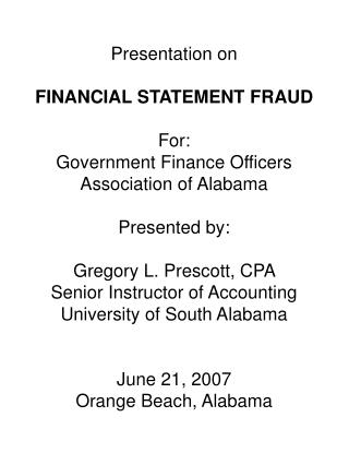 Presentation on   FINANCIAL STATEMENT FRAUD   For:   Government Finance Officers Association of Alabama   Presented by: