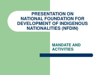 PRESENTATION ON NATIONAL FOUNDATION FOR DEVELOPMENT OF INDIGENOUS NATIONALITIES NFDIN