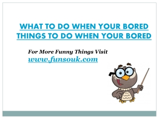 What to do when your bored, things to do when your bored