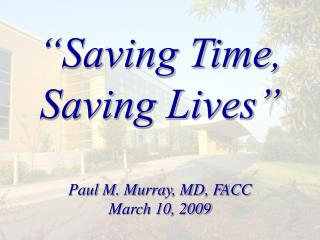 Saving Time, Saving Lives   Paul M. Murray, MD, FACC March 10, 2009