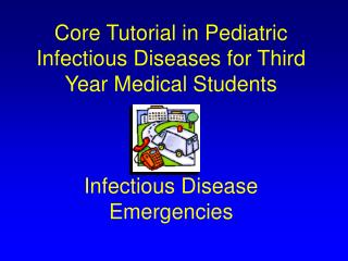 Core Tutorial in Pediatric Infectious Diseases for Third Year Medical Students    Infectious Disease Emergencies