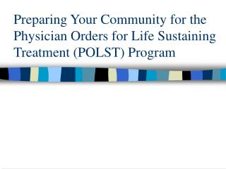 Preparing Your Community for the Physician Orders for Life Sustaining Treatment POLST Program
