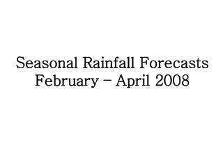 Seasonal Rainfall Forecasts February   April 2008