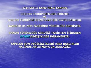 4734 SAYILI KAMU IHALE KANUNU   04.01.2002 TARIHINDE KABUL EDILMIS  VE  22.01.2002 TARIHINDE RESMI GAZETEDE YAYINLANMIST