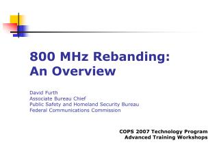 800 MHz Rebanding: An Overview   David Furth Associate Bureau Chief Public Safety and Homeland Security Bureau Federal C