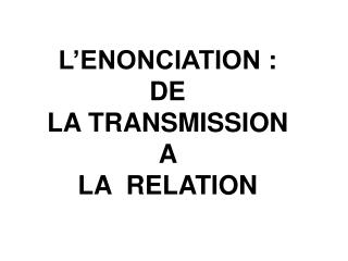 L ENONCIATION :  DE   LA TRANSMISSION
