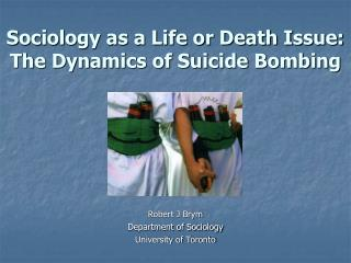 Sociology as a Life or Death Issue:  The Dynamics of Suicide Bombing         Robert J Brym Department of Sociology Unive