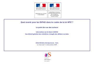 Quel avenir pour les EHPAD dans le cadre de la loi HPST   Le point de vue des acteurs  Intervention du Dr Alain CORVEZ S
