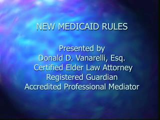 NEW MEDICAID RULES  Presented by                      Donald D. Vanarelli, Esq.  Certified Elder Law Attorney Registered