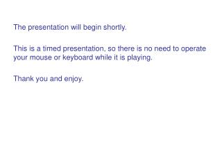 The presentation will begin shortly.  This is a timed presentation, so there is no need to operate your mouse or keyboar