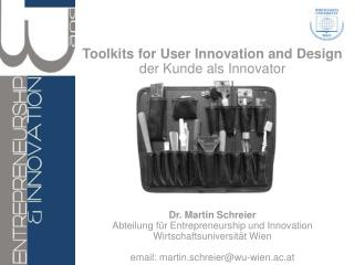 Toolkits for User Innovation and Design  der Kunde als Innovator            Dr. Martin Schreier Abteilung f r Entreprene