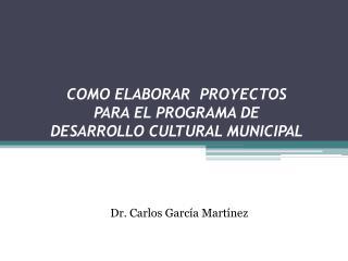 COMO ELABORAR  PROYECTOS  PARA EL PROGRAMA DE  DESARROLLO CULTURAL MUNICIPAL