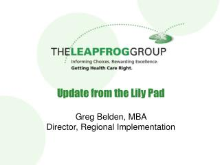 Update from the Lily Pad   Greg Belden, MBA  Director, Regional Implementation