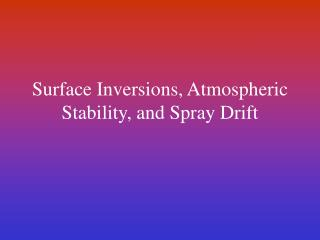 Surface Inversions, Atmospheric  Stability, and Spray Drift