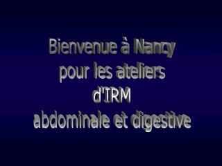 Bienvenue   Nancy  pour les ateliers  dIRM  abdominale et digestive