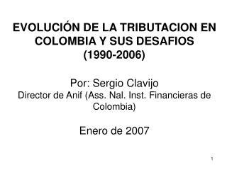 EVOLUCI N DE LA TRIBUTACION EN COLOMBIA Y SUS DESAFIOS 1990-2006  Por: Sergio Clavijo Director de Anif Ass. Nal. Inst. F