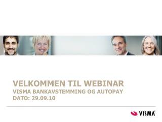 VELKOMMEN TIL WEBINAR Visma bankavstemming og autopay   DATO: 29.09.10