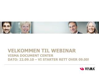 VELKOMMEN TIL WEBINAR Visma document center   DATO: 22.09.10   vi starter rett over 09.00