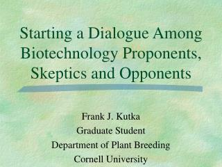 Starting a Dialogue Among Biotechnology Proponents, Skeptics and Opponents