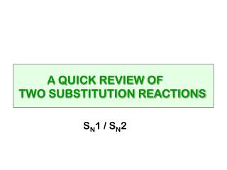 A QUICK REVIEW OF  TWO SUBSTITUTION REACTIONS