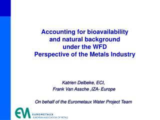 Katrien Delbeke, ECI,  Frank Van Assche ,IZA- Europe  On behalf of the Eurometaux Water Project Team