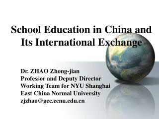 School Education in China and Its International Exchange            Dr. ZHAO Zhong-jian         Professor and Deputy Dir