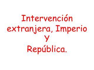 Intervenci n  extranjera, Imperio       Y  Rep blica.