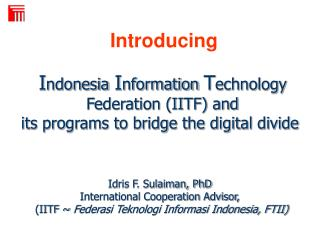 Indonesia Information Technology  Federation IITF and  its programs to bridge the digital divide      Idris F. Sulaiman,