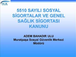 5510 SAYILI SOSYAL SIGORTALAR VE GENEL SAGLIK SIGORTASI KANUNU  ADEM BAHADIR ULU Muratpasa Sosyal G venlik Merkezi M d r