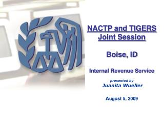 NACTP and TIGERS Joint Session  Boise, ID  Internal Revenue Service  presented by  Juanita Wueller  August 5, 2009