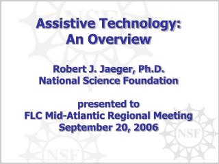 Assistive Technology: An Overview  Robert J. Jaeger, Ph.D. National Science Foundation  presented to FLC Mid-Atlantic Re