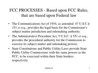 FCC PROCESSES - Based upon FCC Rules, that are based upon Federal law